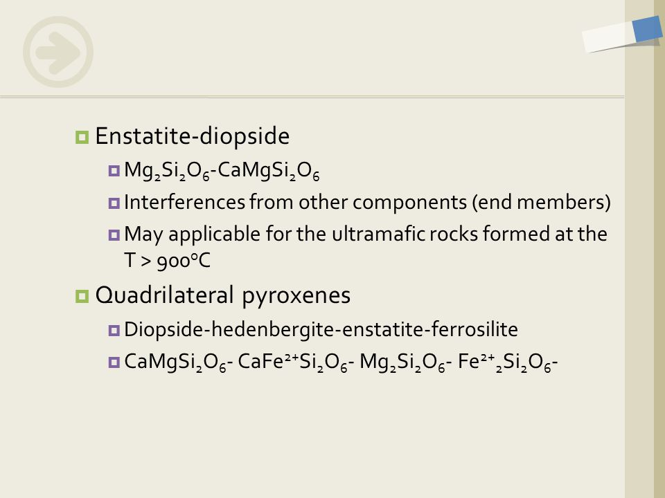  Enstatite-diopside  Mg 2 Si 2 O 6 -CaMgSi 2 O 6  Interferences from other components (end members)  May applicable for the ultramafic rocks forme