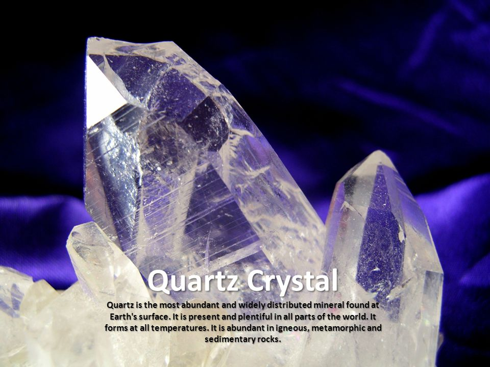 Quartz Crystal Quartz is the most abundant and widely distributed mineral found at Earth's surface. It is present and plentiful in all parts of the wo