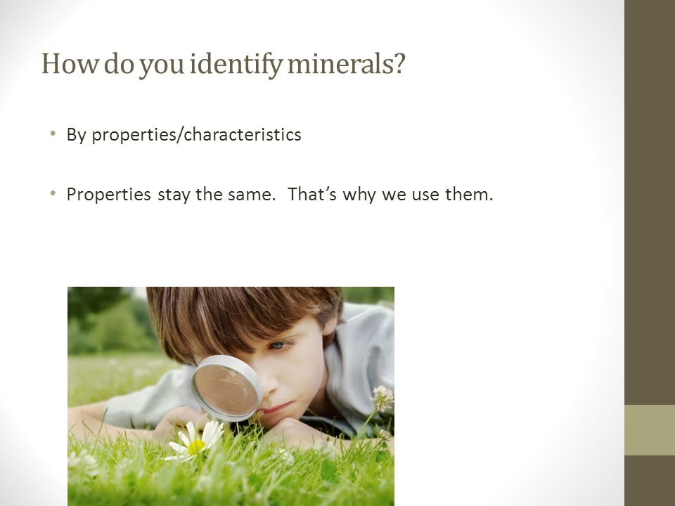 How do you identify minerals. By properties/characteristics Properties stay the same.