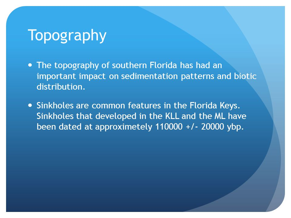 Topography The topography of southern Florida has had an important impact on sedimentation patterns and biotic distribution.
