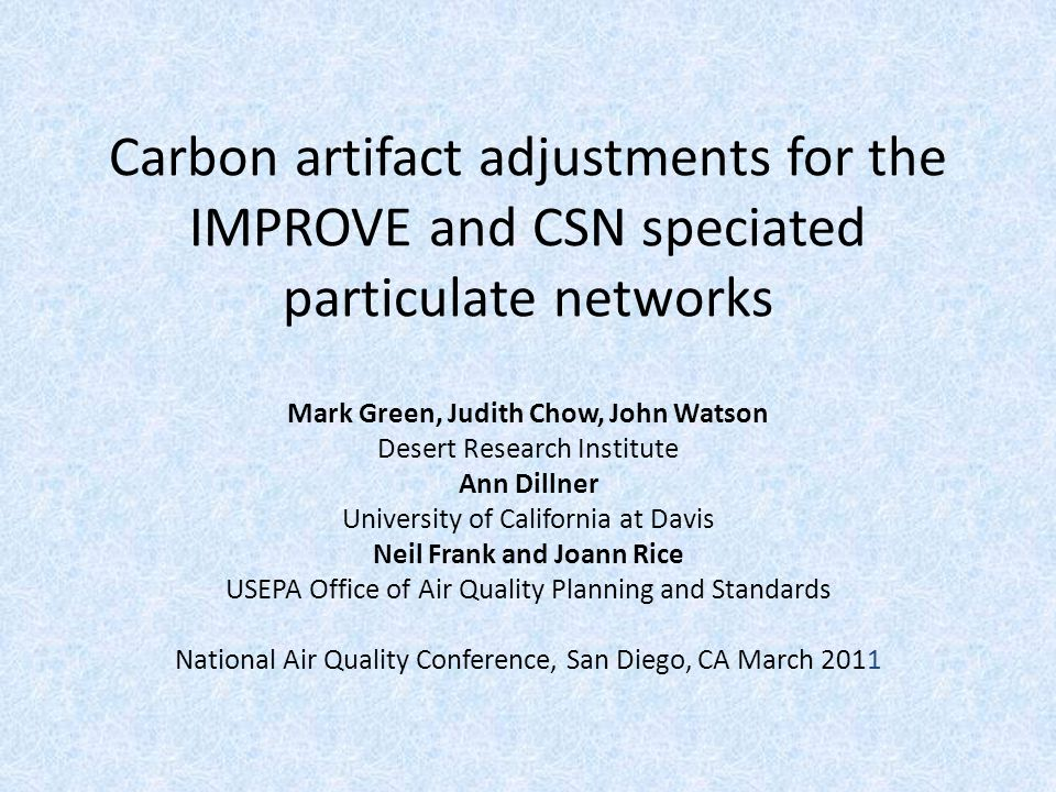 Carbon artifact adjustments for the IMPROVE and CSN speciated particulate networks Mark Green, Judith Chow, John Watson Desert Research Institute Ann Dillner University of California at Davis Neil Frank and Joann Rice USEPA Office of Air Quality Planning and Standards National Air Quality Conference, San Diego, CA March 2011