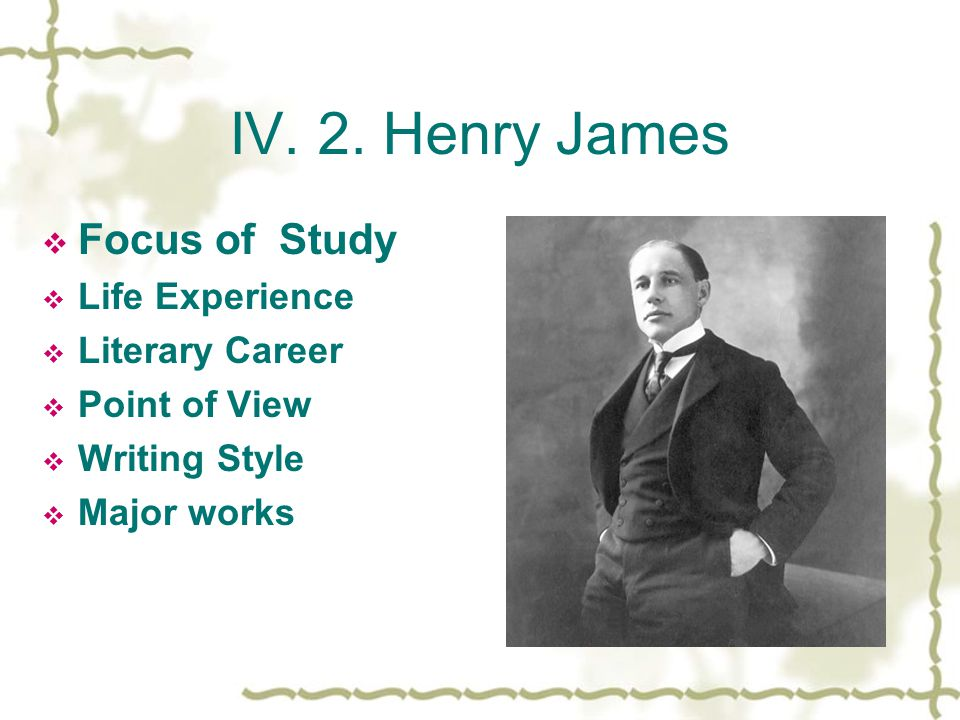 IV. 2. Henry James  Focus of Study  Life Experience  Literary Career  Point of View  Writing Style  Major works