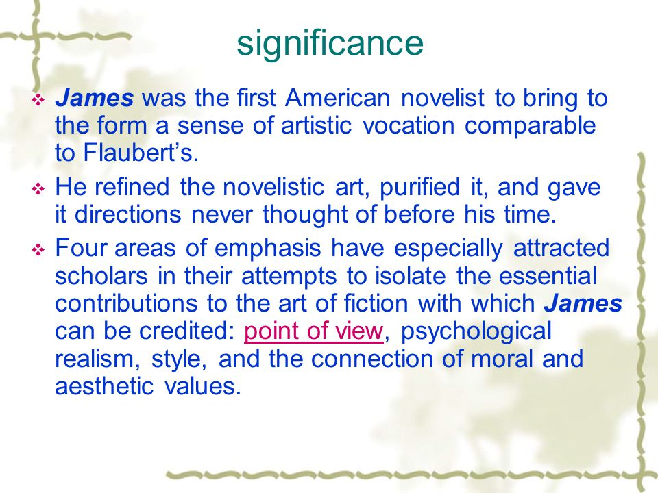 significance  James was the first American novelist to bring to the form a sense of artistic vocation comparable to Flaubert's.  He refined the nove