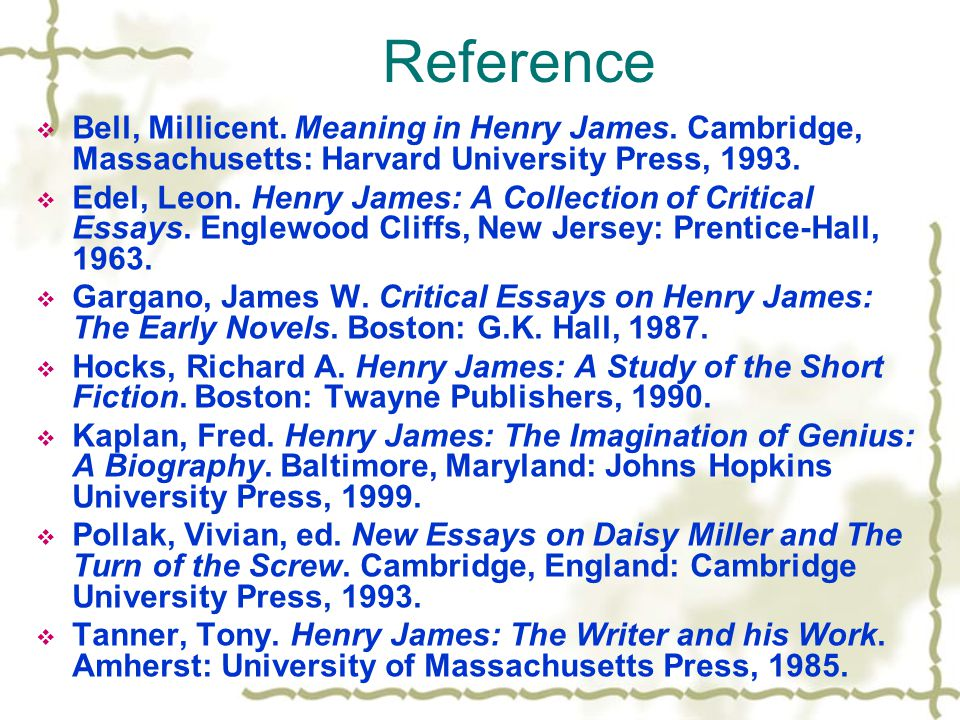 Reference  Bell, Millicent. Meaning in Henry James. Cambridge, Massachusetts: Harvard University Press, 1993.  Edel, Leon. Henry James: A Collection