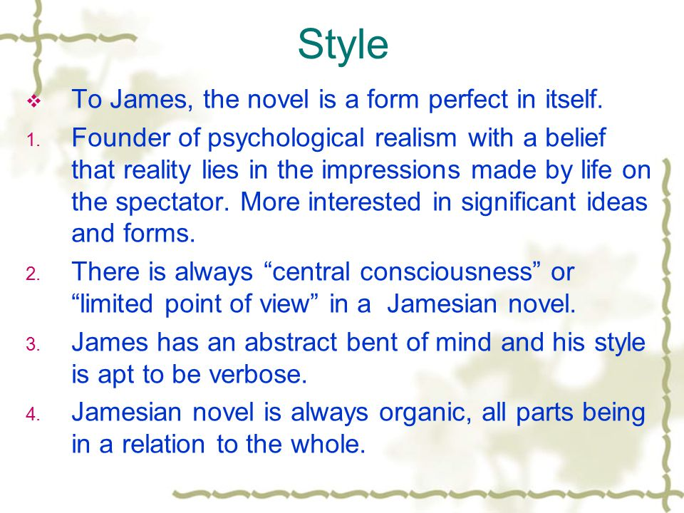 Style  To James, the novel is a form perfect in itself. 1. Founder of psychological realism with a belief that reality lies in the impressions made b