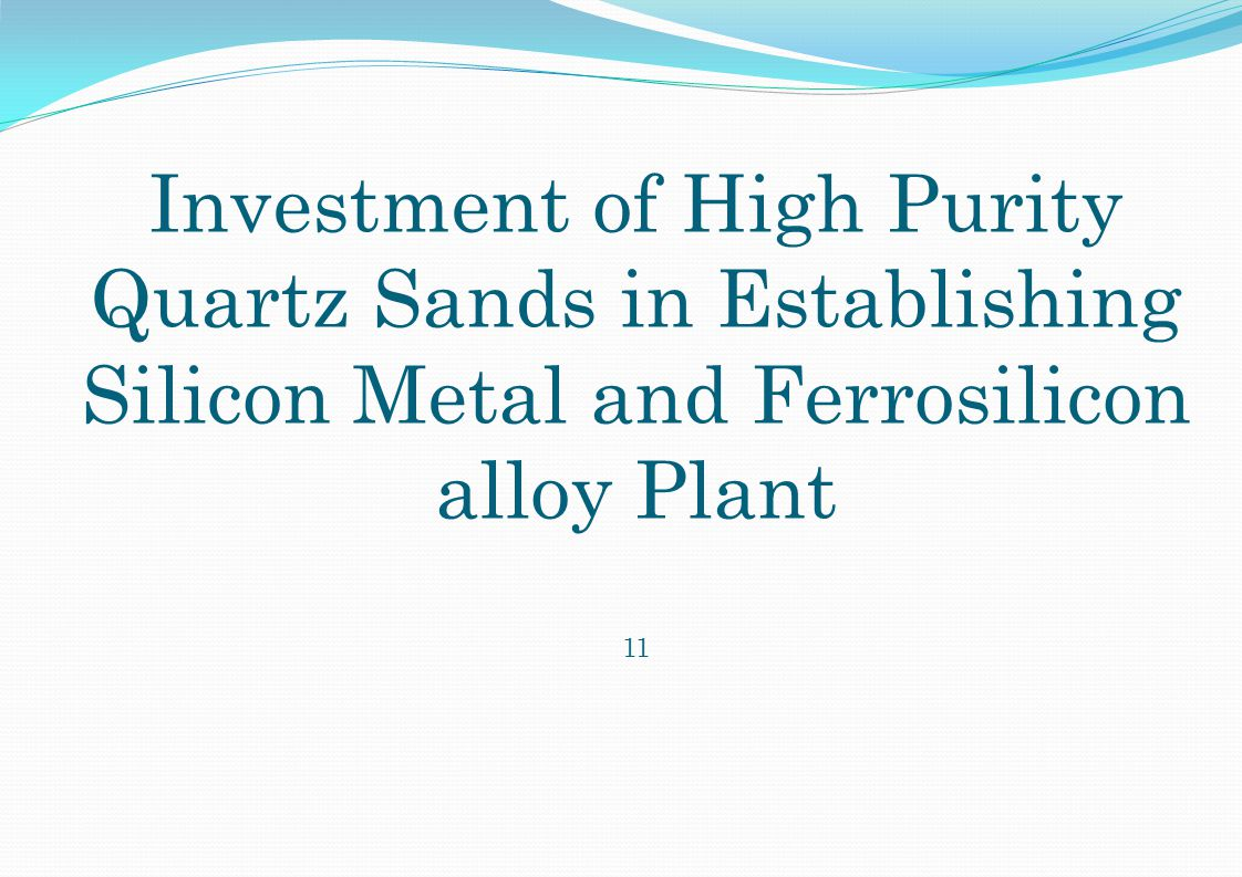 Investment of High Purity Quartz Sands in Establishing Silicon Metal and Ferrosilicon alloy Plant 11