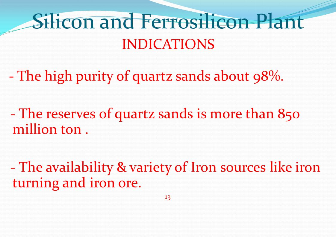 Silicon and Ferrosilicon Plant INDICATIONS - The high purity of quartz sands about 98%. - The reserves of quartz sands is more than 850 million ton. -