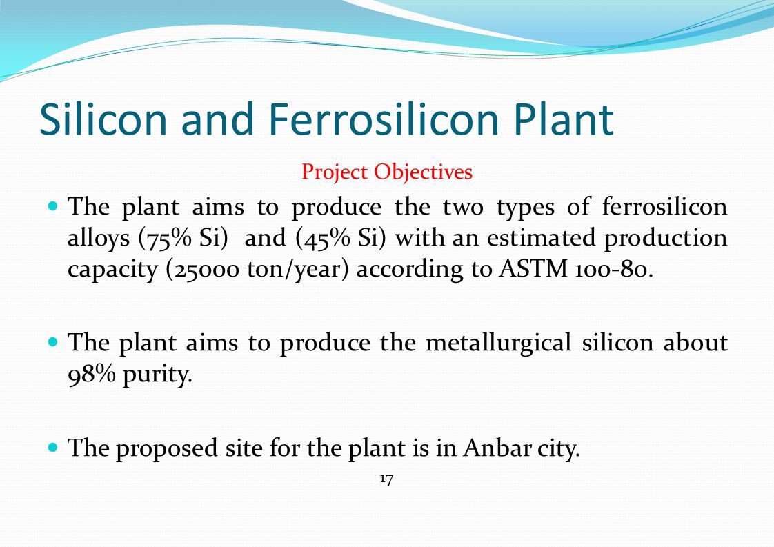 Silicon and Ferrosilicon Plant Project Objectives The plant aims to produce the two types of ferrosilicon alloys (75% Si) and (45% Si) with an estimat