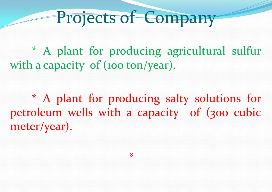 Projects of Company * A plant for producing agricultural sulfur with a capacity of (100 ton/year). * A plant for producing salty solutions for petrole