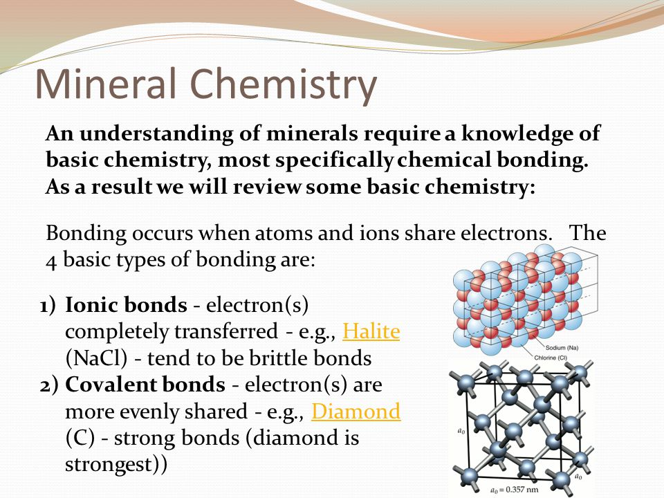 Mineral Chemistry An understanding of minerals require a knowledge of basic chemistry, most specifically chemical bonding.