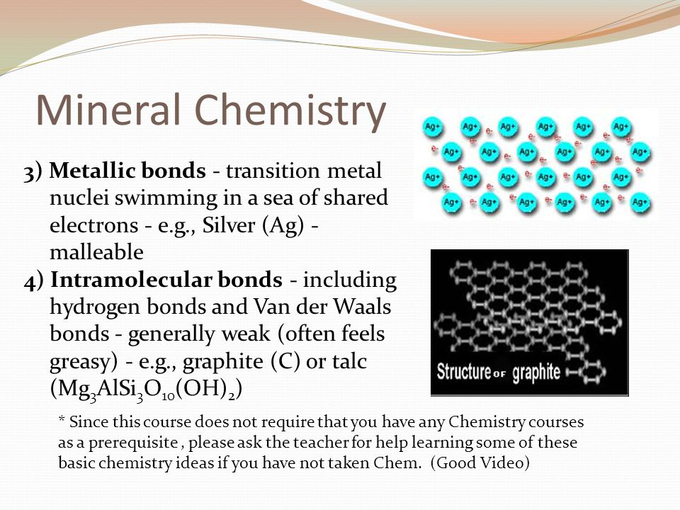 Mineral Chemistry 3) Metallic bonds - transition metal nuclei swimming in a sea of shared electrons - e.g., Silver (Ag) - malleable 4) Intramolecular bonds - including hydrogen bonds and Van der Waals bonds - generally weak (often feels greasy) - e.g., graphite (C) or talc (Mg 3 AlSi 3 O 10 (OH) 2 ) * Since this course does not require that you have any Chemistry courses as a prerequisite, please ask the teacher for help learning some of these basic chemistry ideas if you have not taken Chem.