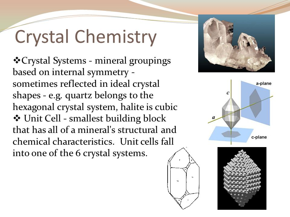 Crystal Chemistry  Crystal Systems - mineral groupings based on internal symmetry - sometimes reflected in ideal crystal shapes - e.g.