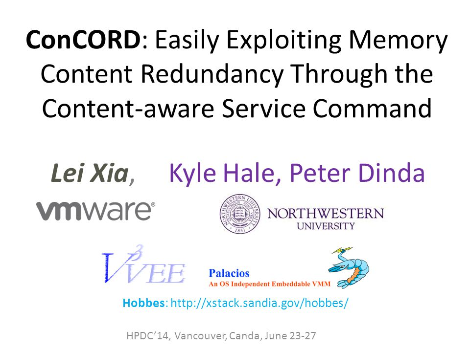 ConCORD: Easily Exploiting Memory Content Redundancy Through the Content-aware Service Command Lei Xia, Kyle Hale, Peter Dinda HPDC'14, Vancouver, Canda, June 23-27 Hobbes: http://xstack.sandia.gov/hobbes/