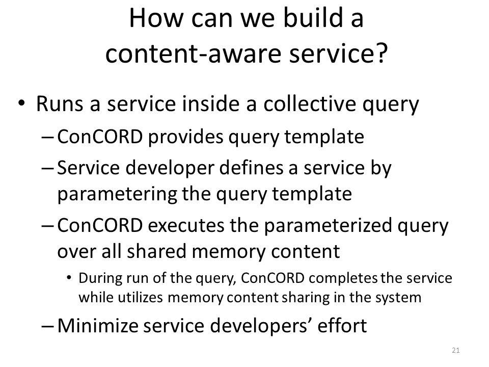 How can we build a content-aware service? Runs a service inside a collective query – ConCORD provides query template – Service developer defines a ser