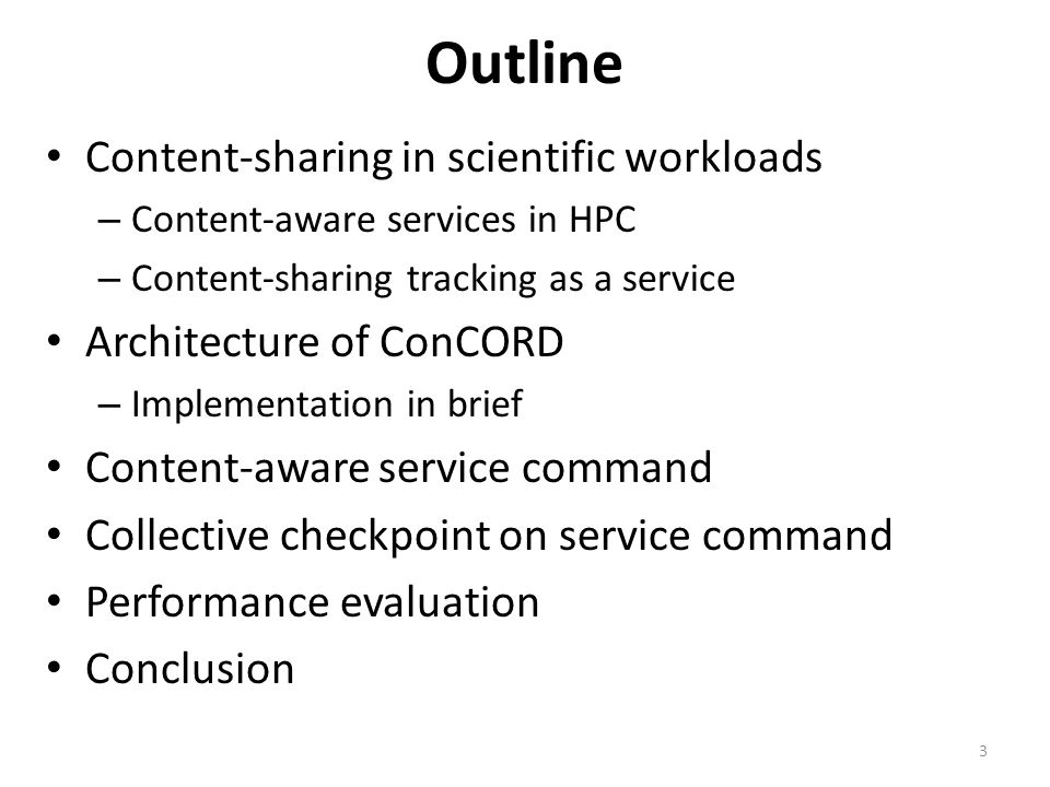 Outline Content-sharing in scientific workloads – Content-aware services in HPC – Content-sharing tracking as a service Architecture of ConCORD – Implementation in brief Content-aware service command Collective checkpoint on service command Performance evaluation Conclusion 3