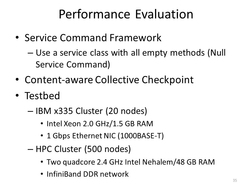 Performance Evaluation Service Command Framework – Use a service class with all empty methods (Null Service Command) Content-aware Collective Checkpoint Testbed – IBM x335 Cluster (20 nodes) Intel Xeon 2.0 GHz/1.5 GB RAM 1 Gbps Ethernet NIC (1000BASE-T) – HPC Cluster (500 nodes) Two quadcore 2.4 GHz Intel Nehalem/48 GB RAM InfiniBand DDR network 35