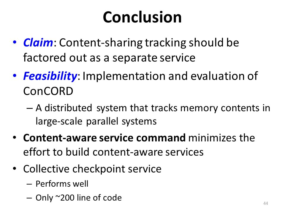 Conclusion Claim: Content-sharing tracking should be factored out as a separate service Feasibility: Implementation and evaluation of ConCORD – A distributed system that tracks memory contents in large-scale parallel systems Content-aware service command minimizes the effort to build content-aware services Collective checkpoint service – Performs well – Only ~200 line of code 44