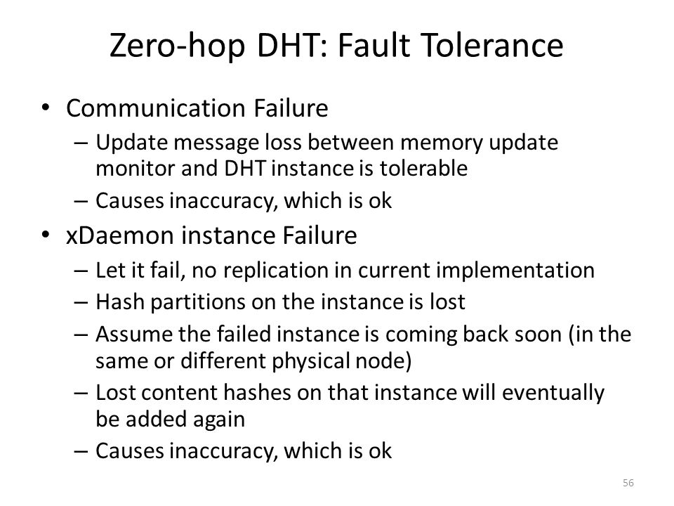 Zero-hop DHT: Fault Tolerance Communication Failure – Update message loss between memory update monitor and DHT instance is tolerable – Causes inaccuracy, which is ok xDaemon instance Failure – Let it fail, no replication in current implementation – Hash partitions on the instance is lost – Assume the failed instance is coming back soon (in the same or different physical node) – Lost content hashes on that instance will eventually be added again – Causes inaccuracy, which is ok 56