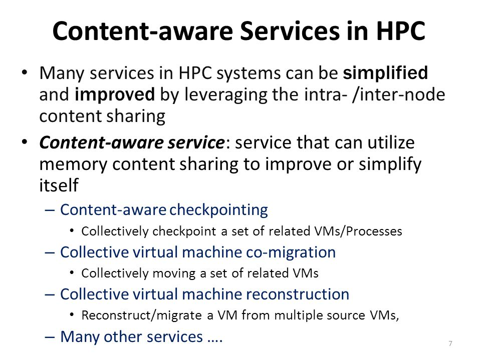 Content-aware Services in HPC Many services in HPC systems can be simplified and improved by leveraging the intra- /inter-node content sharing Content-aware service: service that can utilize memory content sharing to improve or simplify itself – Content-aware checkpointing Collectively checkpoint a set of related VMs/Processes – Collective virtual machine co-migration Collectively moving a set of related VMs – Collective virtual machine reconstruction Reconstruct/migrate a VM from multiple source VMs, – Many other services ….