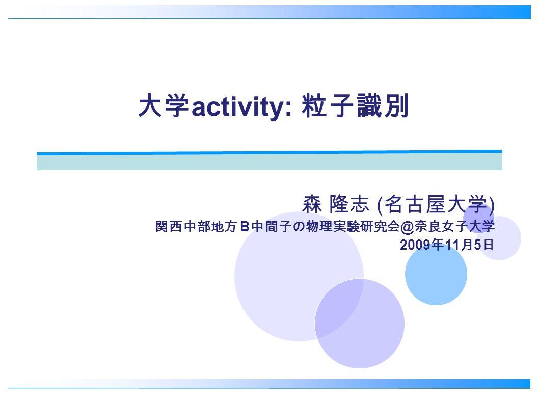 大学 activity: 粒子識別 森 隆志 ( 名古屋大学 ) 関西中部地方 B 中間子の物理実験研究会 @ 奈良女子大学 2009 年 11 月 5 日