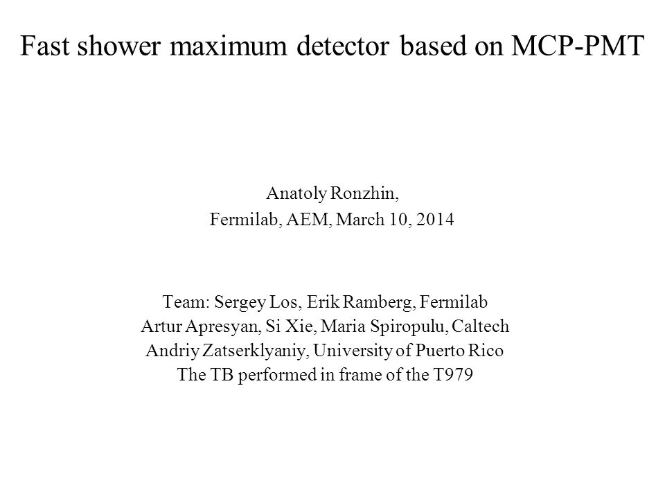 Fast shower maximum detector based on MCP-PMT Anatoly Ronzhin, Fermilab, AEM, March 10, 2014 Team: Sergey Los, Erik Ramberg, Fermilab Artur Apresyan,