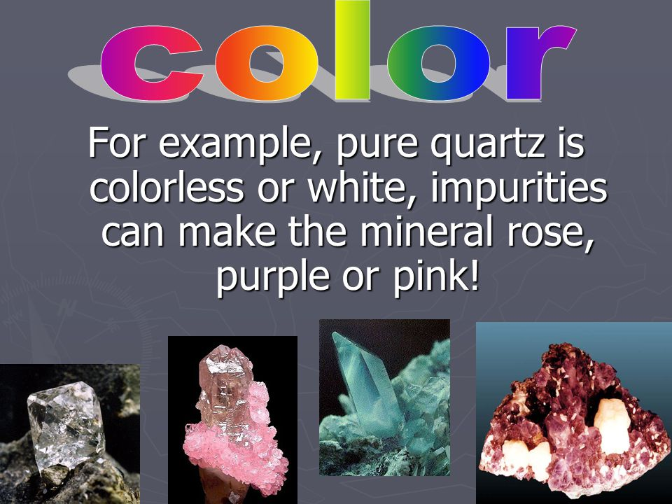 Many minerals can turn colors due to impurities, or they can change colors in various circumstances.