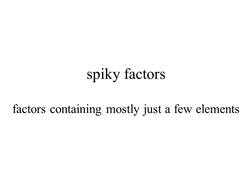 spiky factors factors containing mostly just a few elements