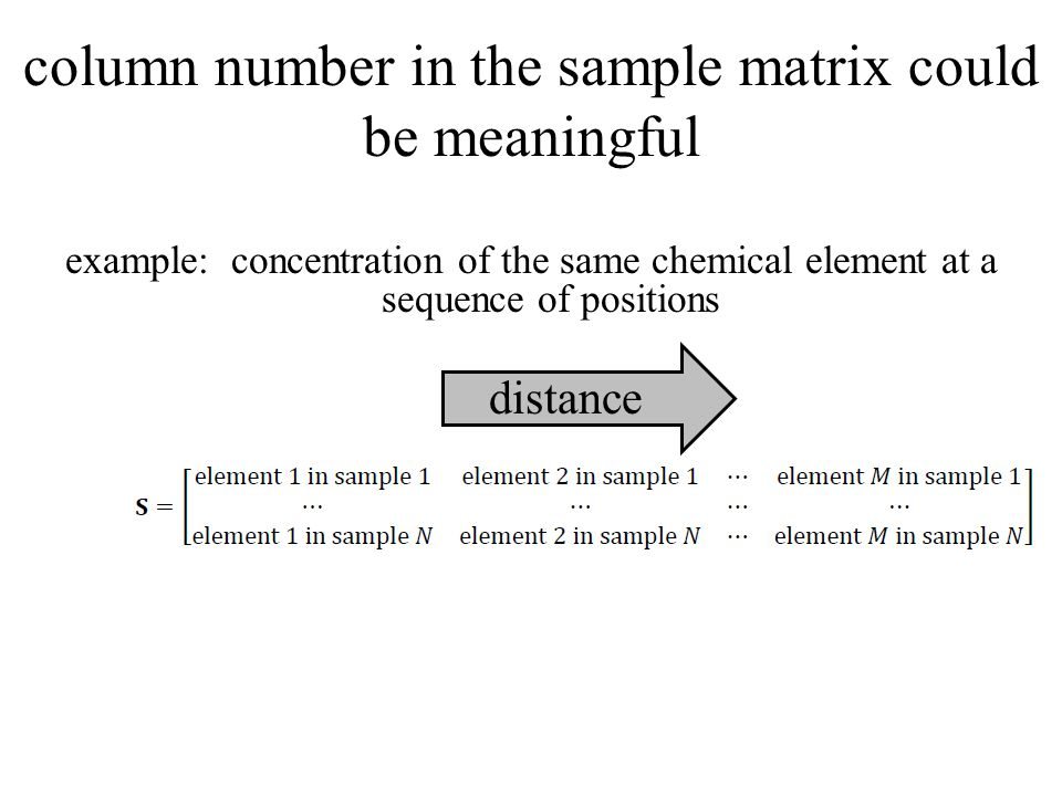 column number in the sample matrix could be meaningful example: concentration of the same chemical element at a sequence of positions distance