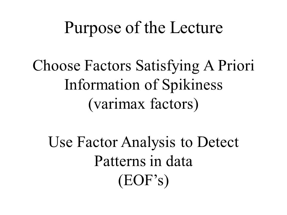 Purpose of the Lecture Choose Factors Satisfying A Priori Information of Spikiness (varimax factors) Use Factor Analysis to Detect Patterns in data (EOF's)
