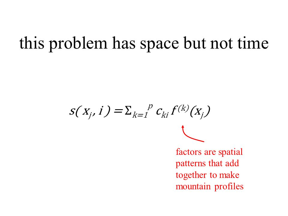 this problem has space but not time s( x j, i ) = Σ k=1 p c ki f (k) (x j ) factors are spatial patterns that add together to make mountain profiles