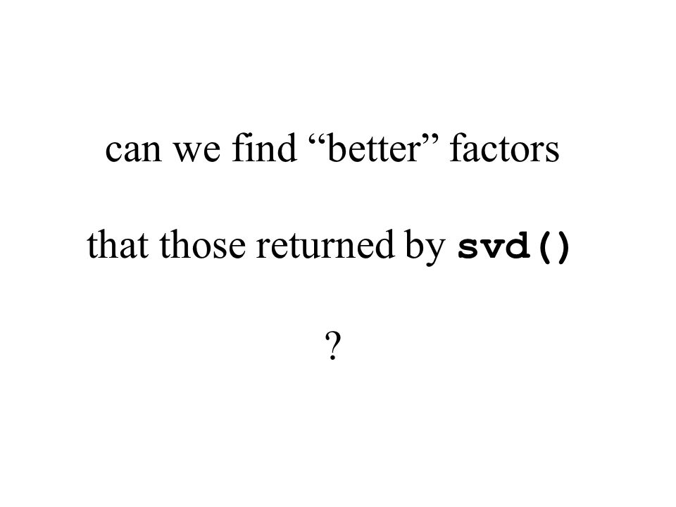can we find better factors that those returned by svd()