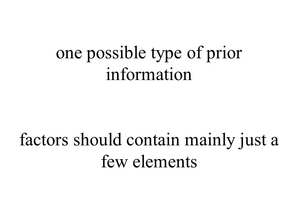 one possible type of prior information factors should contain mainly just a few elements