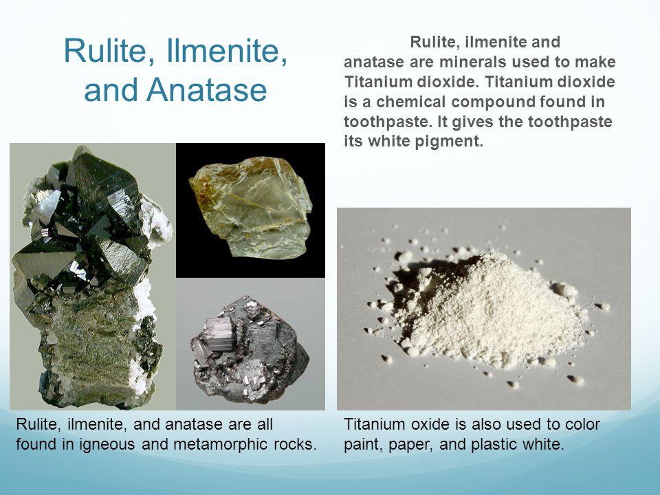 Rulite, Ilmenite, and Anatase Rulite, ilmenite and anatase are minerals used to make Titanium dioxide.