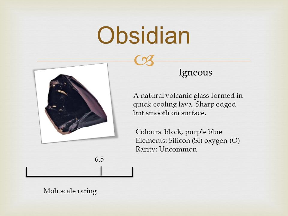  Obsidian Igneous A natural volcanic glass formed in quick-cooling lava.
