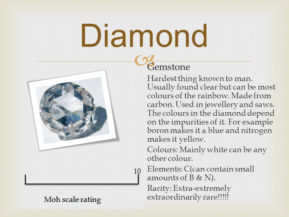  Gemstone Hardest thing known to man. Usually found clear but can be most colours of the rainbow.