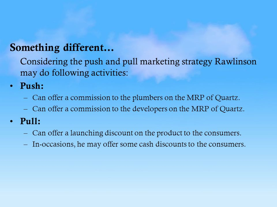 Something different… Considering the push and pull marketing strategy Rawlinson may do following activities: Push: –Can offer a commission to the plumbers on the MRP of Quartz.