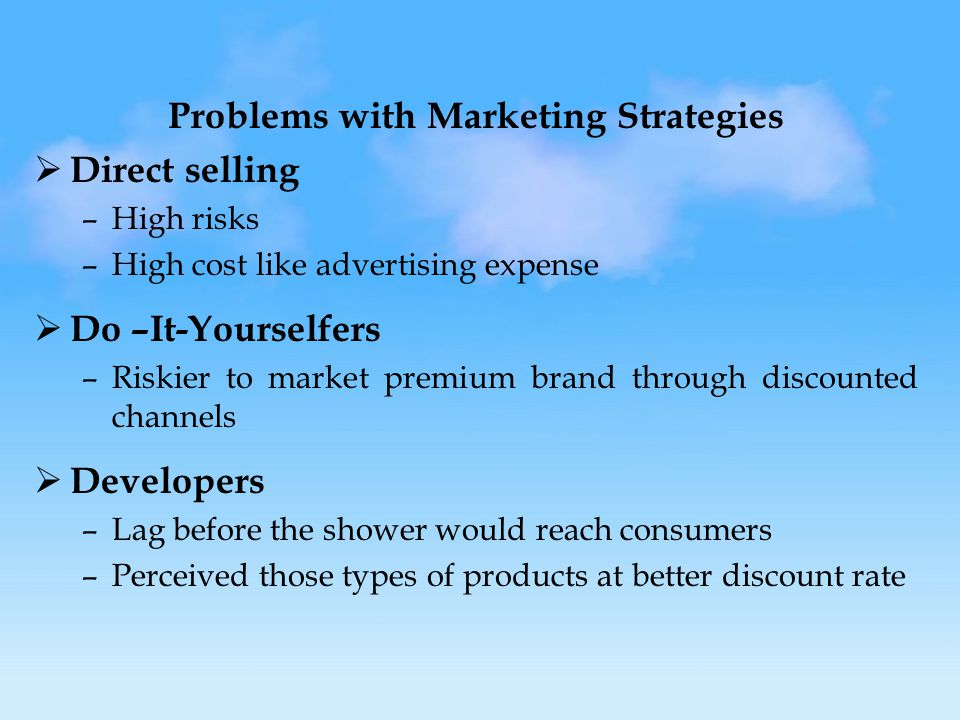 Problems with Marketing Strategies  Direct selling –High risks –High cost like advertising expense  Do –It-Yourselfers –Riskier to market premium brand through discounted channels  Developers –Lag before the shower would reach consumers –Perceived those types of products at better discount rate