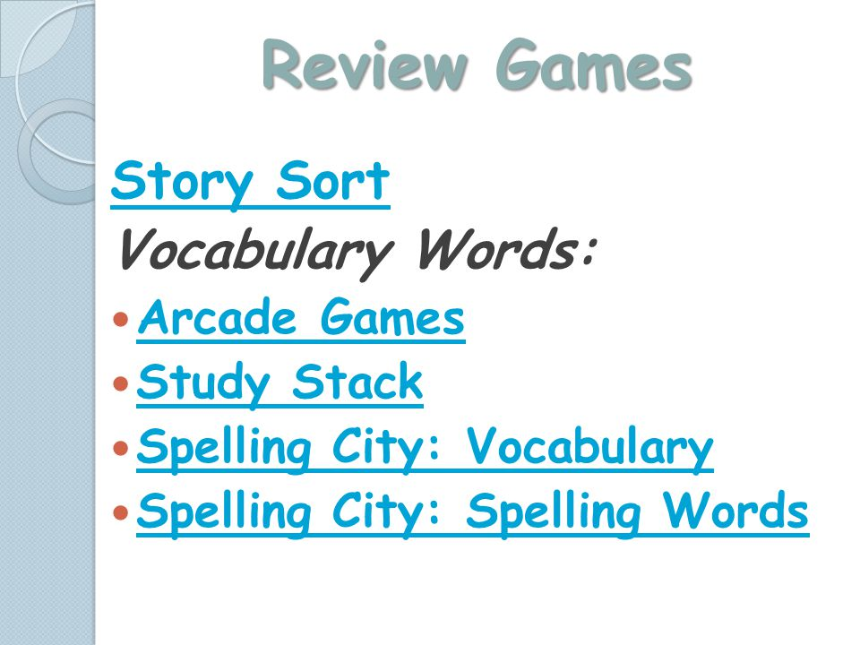 Review Games Story Sort Vocabulary Words: Arcade Games Study Stack Spelling City: Vocabulary Spelling City: Spelling Words