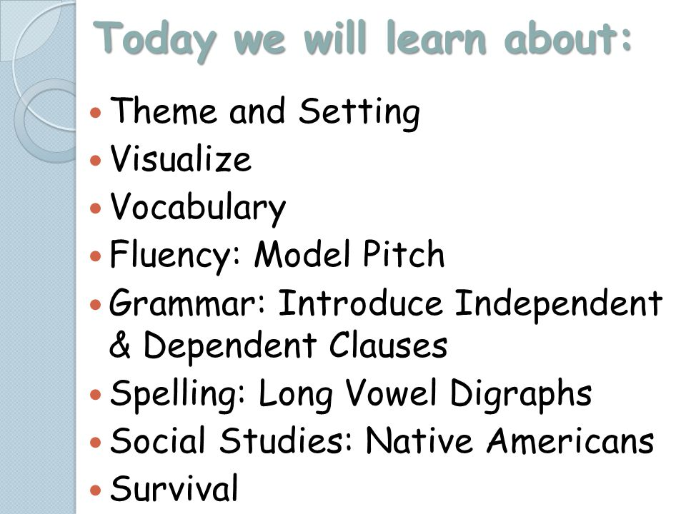 Today we will learn about: Theme and Setting Visualize Vocabulary Fluency: Model Pitch Grammar: Introduce Independent & Dependent Clauses Spelling: Long Vowel Digraphs Social Studies: Native Americans Survival