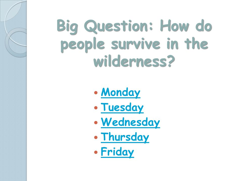 Big Question: How do people survive in the wilderness? Monday Tuesday Wednesday Thursday Friday