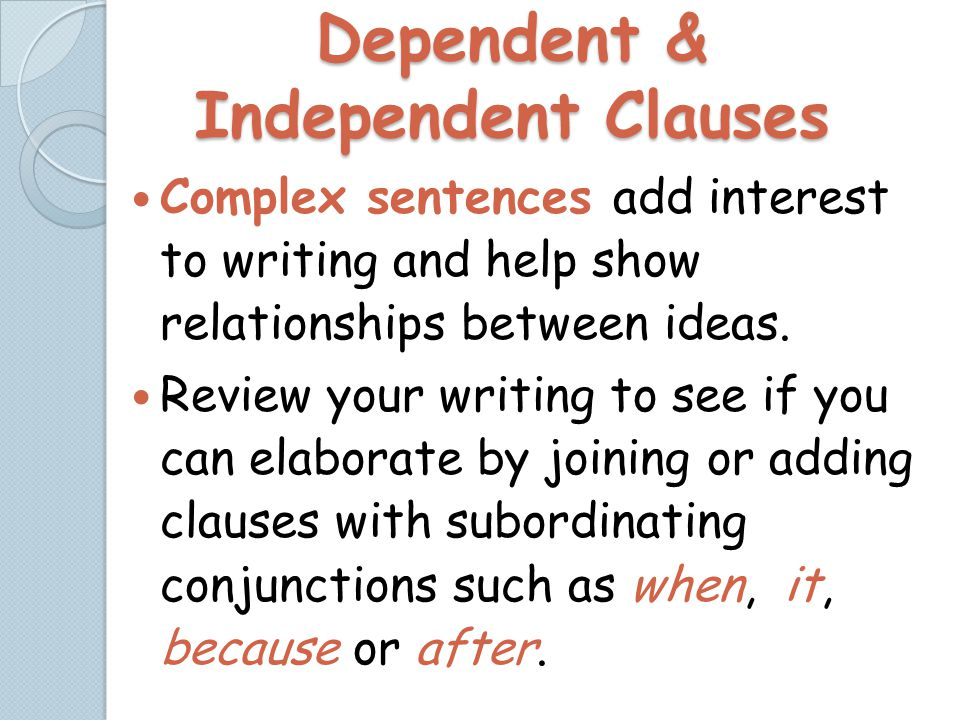 Dependent & Independent Clauses Complex sentences add interest to writing and help show relationships between ideas.