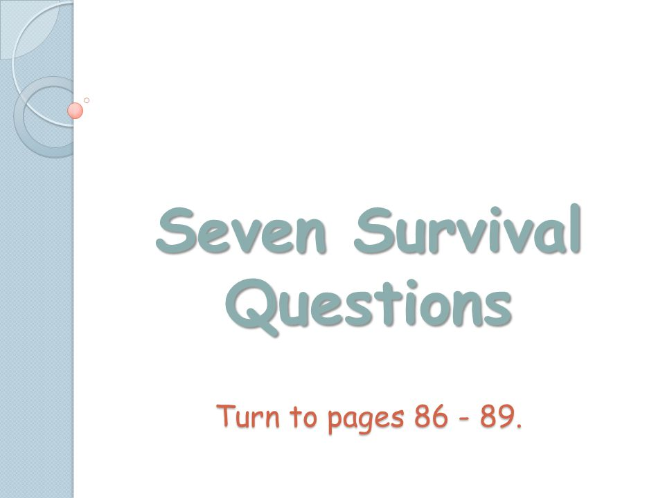 Seven Survival Questions Turn to pages 86 - 89.