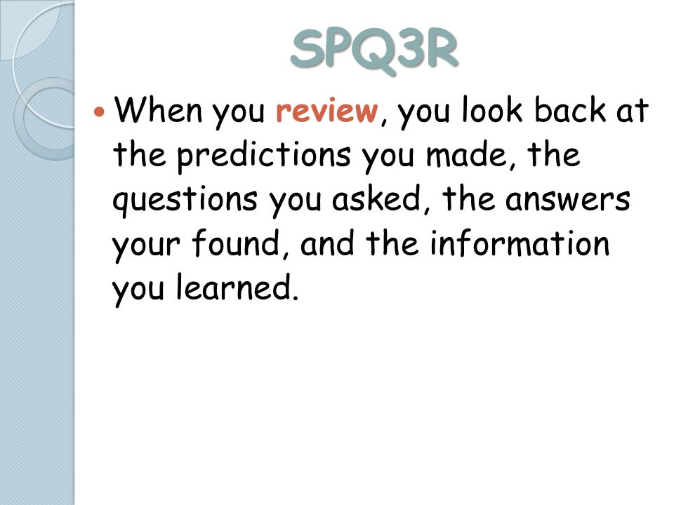 SPQ3R When you review, you look back at the predictions you made, the questions you asked, the answers your found, and the information you learned.