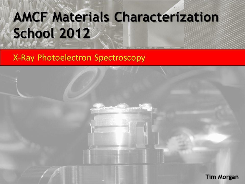 AMCF Materials Characterization School 2012 X-Ray Photoelectron Spectroscopy Tim Morgan