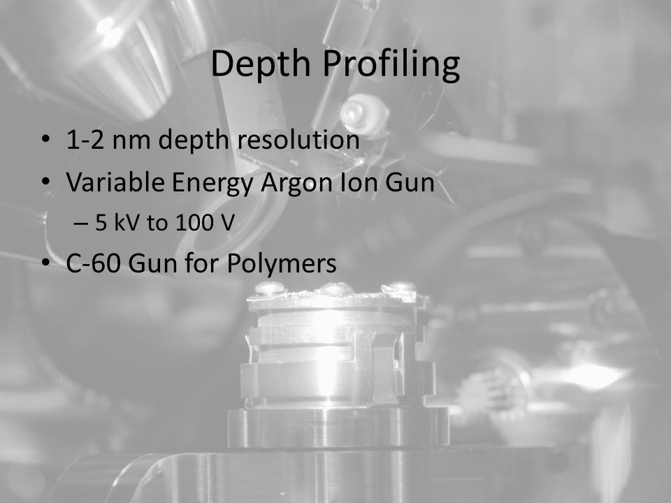 Depth Profiling 1-2 nm depth resolution Variable Energy Argon Ion Gun – 5 kV to 100 V C-60 Gun for Polymers