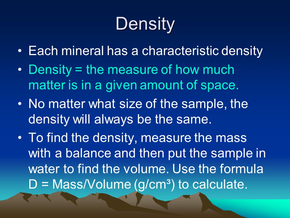 Density Each mineral has a characteristic density Density = the measure of how much matter is in a given amount of space.