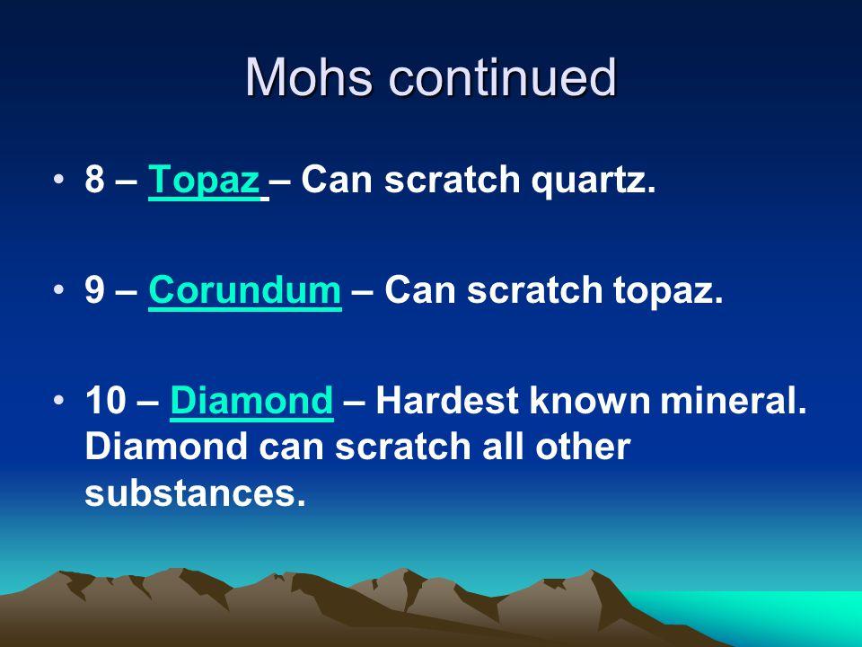 Mohs continued 8 – Topaz – Can scratch quartz. 9 – Corundum – Can scratch topaz. 10 – Diamond – Hardest known mineral. Diamond can scratch all other s