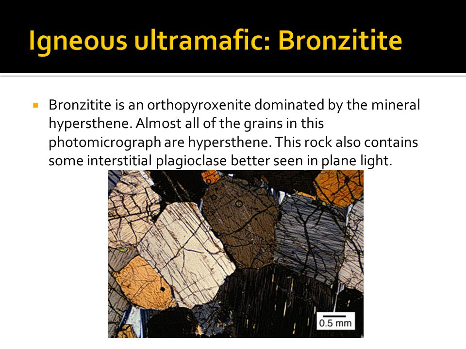  Bronzitite is an orthopyroxenite dominated by the mineral hypersthene. Almost all of the grains in this photomicrograph are hypersthene. This rock a
