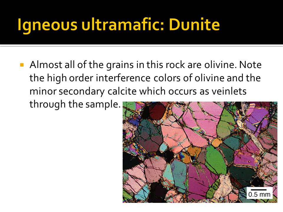  Almost all of the grains in this rock are olivine. Note the high order interference colors of olivine and the minor secondary calcite which occurs a