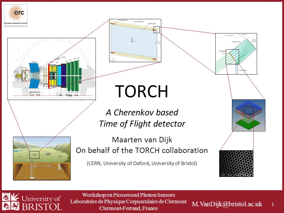Workshop on Picosecond Photon Sensors Laboratoire de Physique Corpusculaire de Clermont Clermont-Ferrand, France M.VanDijk@bristol.ac.uk TORCH Maarten van Dijk On behalf of the TORCH collaboration (CERN, University of Oxford, University of Bristol) 1 A Cherenkov based Time of Flight detector